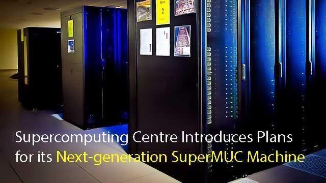 Leibniz Supercomputing Centre Introduces Plans for its Next-generation SuperMUC Machine